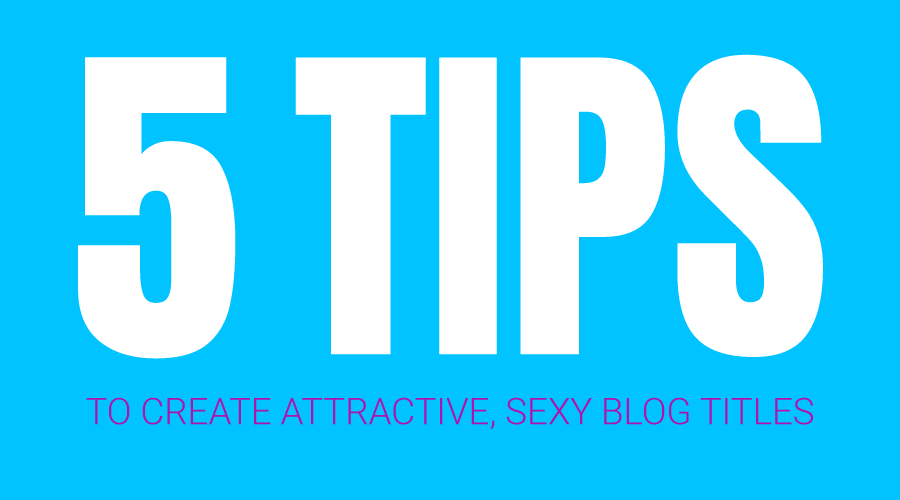 5 Tips to Create Attractive, Sexy Blog Titles