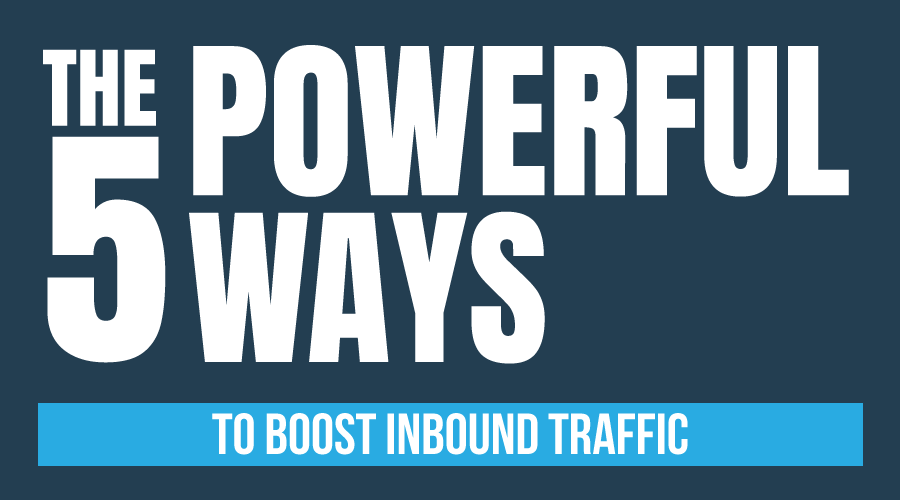 The 5 Powerful Ways To Boost Inbound Traffic